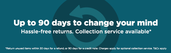 90 day hassle free returns. Collection service available. T&Cs apply